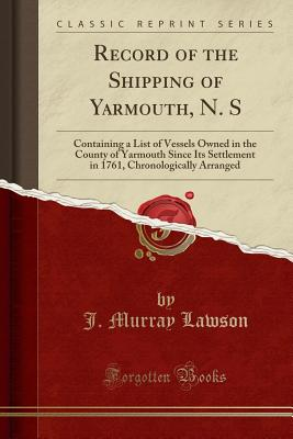 Record of the Shipping of Yarmouth, N. S: Containing a List of Vessels Owned in the County of Yarmouth Since Its Settlement in 1761, Chronologically Arranged (Classic Reprint) - Lawson, J Murray
