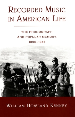 Recorded Music in American Life: The Phonograph and Popular Memory, 1890-1945 - Kenney, William Howland