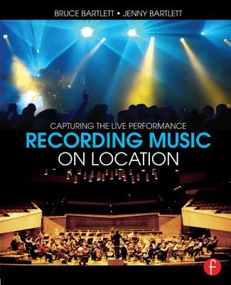 Recording Music on Location: Capturing the Live Performance - Bartlett, Bruce