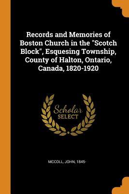 Records and Memories of Boston Church in the Scotch Block, Esquesing Township, County of Halton, Ontario, Canada, 1820-1920 - McColl, John