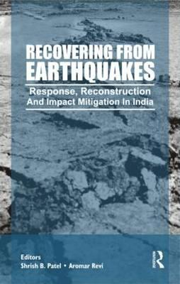 Recovering from Earthquakes: Response, Reconstruction and Impact Mitigation in India - Patel, Shirish (Editor), and Revi, Aromar (Editor)