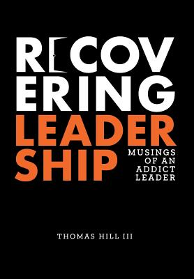 Recovering Leadership: Musings of an Addict Leader - Hill III, Thomas