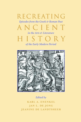 Recreating Ancient History: Episodes from the Greek and Roman Past in the Arts and Literature of the Early Modern Period - Enenkel, Karl A E, and Jong, Jan, and Landtsheer, Jeanine