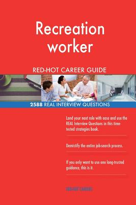 Recreation Worker Red-Hot Career Guide; 2588 Real Interview Questions - Careers, Red-Hot