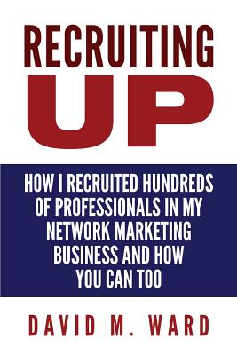 Recruiting Up: How I Recruited Hundreds of Professionals in my Network Marketing Business and How You Can, Too - Ward, David M