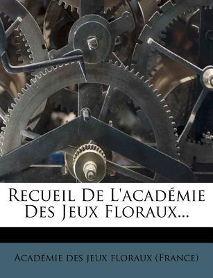 Recueil de L'Academie Des Jeux Floraux... - Acad Mie Des Jeux Floraux (France) (Creator), and Academie Des Jeux Floraux (France) (Creator)