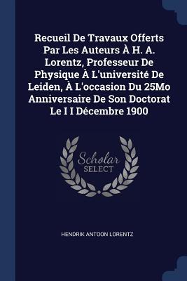 Recueil de Travaux Offerts Par Les Auteurs À H. A. Lorentz, Professeur de Physique À l'Université de Leiden, À l'Occasion Du 25mo Anniversaire de Son Doctorat Le I I Décembre 1900 - Lorentz, Hendrik Antoon