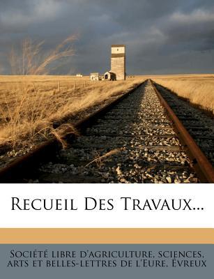 Recueil Des Travaux... - Soci T Libre D'Agriculture, Sciences (Creator), and Societe Libre D'Agriculture, Sciences (Creator)