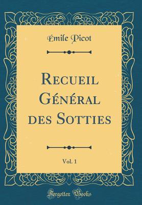 Recueil G?n?ral Des Sotties, Vol. 1 (Classic Reprint) - Picot, Emile