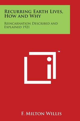 Recurring Earth Lives, How and Why: Reincarnation Described and Explained 1921 - Willis, F Milton
