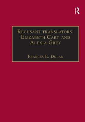 Recusant translators: Elizabeth Cary and Alexia Grey: Printed Writings 1500-1640: Series I, Part Two, Volume 13 - Dolan, Frances E., Ms., and Cullen, Patrick, Professor (Series edited by), and Prescott, Anne Lake, Ms. (Series edited by)