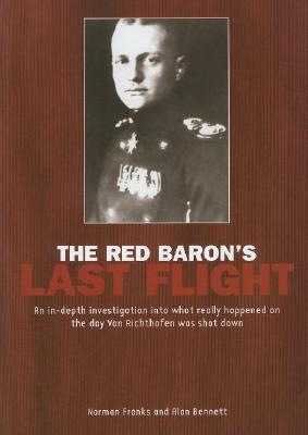 Red Baron's Last Flight: An In-Depth Investigation Into What Really Happened on the Day Von Richthofen Was Shot Down - Franks, Norman, and Bennett, Alan