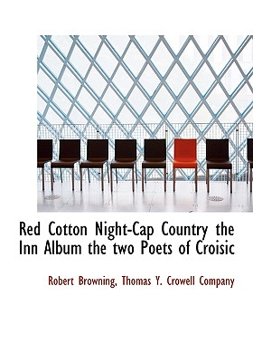 Red Cotton Night-Cap Country the Inn Album the Two Poets of Croisic - Browning, Robert, and Thomas y Crowell Company, Y Crowell Company (Creator), and Thomas Y Crowell & Co (Creator)