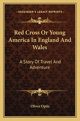 Red Cross or Young America in England and Wales: A Story of Travel and Adventure - Optic, Oliver, Professor