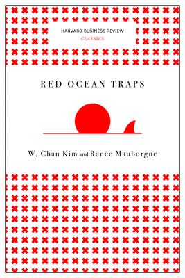 Red Ocean Traps - Kim, W Chan, and Mauborgne, Renee a