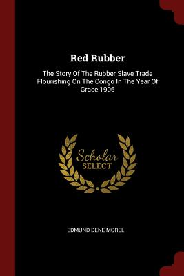 Red Rubber: The Story of the Rubber Slave Trade Flourishing on the Congo in the Year of Grace 1906 - Morel, Edmund Dene