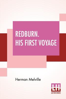 Redburn. His First Voyage: Being The Sailor Boy Confessions And Reminiscences Of The Son-Of-A-Gentleman In The Merchant Navy - Melville, Herman
