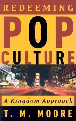 Redeeming Pop Culture: A Kingdom Approach - Moore, T M
