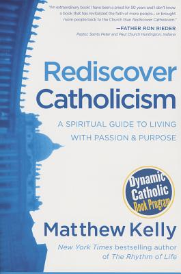 Rediscover Catholicism: A Spiritual Guide to Living with Passion & Purpose - Kelly, Matthew