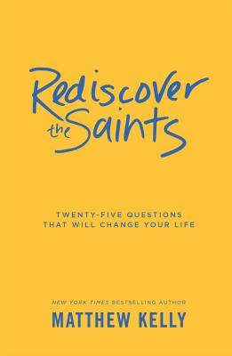 Rediscover the Saints: Twenty-Five Questions That Will Change Your Life - Kelly, Matthew