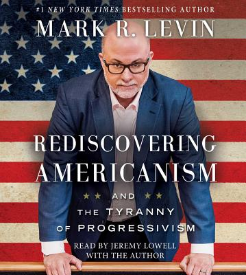 Rediscovering Americanism: And the Tyranny of Progressivism - Levin, Mark R (Read by), and Lowell, Jeremy (Read by)