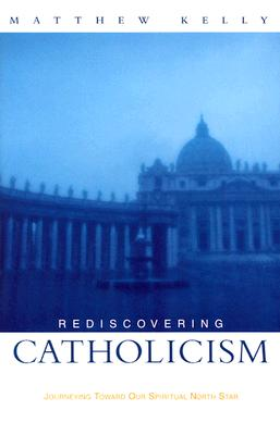Rediscovering Catholicism: Journeying Toward Our Spiritual North Star - Kelly, Matthew