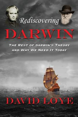 Rediscovering Darwin: The Rest of Darwin's Theory and Why We Need It Today - Loye, David