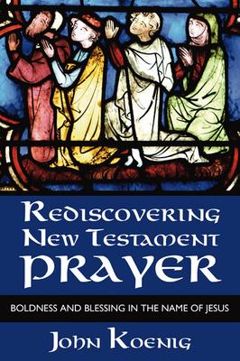 Rediscovering New Testament Prayer - Koenig, John