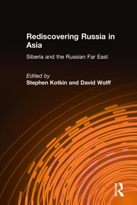 Rediscovering Russia in Asia: Siberia and the Russian Far East: Siberia and the Russian Far East - Kotkin, Stephen, and Wolff, David