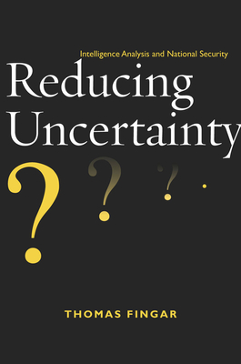 Reducing Uncertainty: Intelligence Analysis and National Security - Fingar, Thomas
