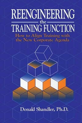 Reengineering the Training Function: How to Align Training With the New Corporate Agenda - Shandler, Donald