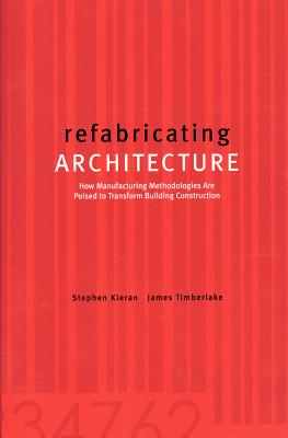 Refabricating Architecture: How Manufacturing Methodologies Are Poised to Transform Building Construction - Timberlake, James, and Kieran, Stephen, and Kieran Stephen