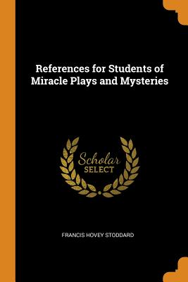 References for Students of Miracle Plays and Mysteries - Stoddard, Francis Hovey