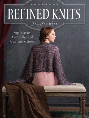 Refined Knits: Sophisticated Lace, Cable, and Aran Lace Knitwear - Wood, Jennifer