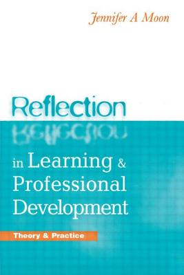 Reflection in Learning and Professional Development: Theory and Practice - Moon, Jennifer A