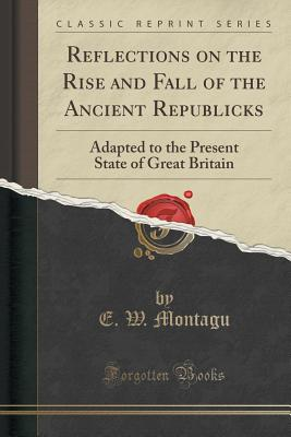 Reflections on the Rise and Fall of the Ancient Republicks: Adapted to the Present State of Great Britain (Classic Reprint) - Montagu, E W