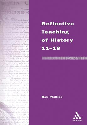 Reflective Teaching of History 11-18: Meeting Standards and Applying Research - Phillips, Robert