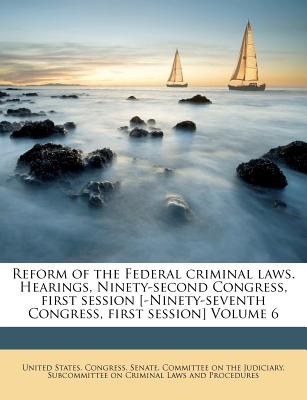 Reform of the Federal Criminal Laws. Hearings, Ninety-Second Congress, First Session [-Ninety-Seventh Congress, First Session] Volume 6 - United States Congress Senate Committee (Creator)