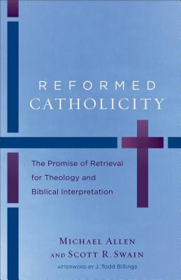 Reformed Catholicity: The Promise of Retrieval for Theology and Biblical Interpretation - Allen, Michael, and Swain, Scott R, and Billings, J Todd (Afterword by)