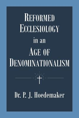 Reformed Ecclesiology in an Age of Denominationalism - Hoedemaker, Philippus Jacobus, and Alvarado, Ruben (Translated by)