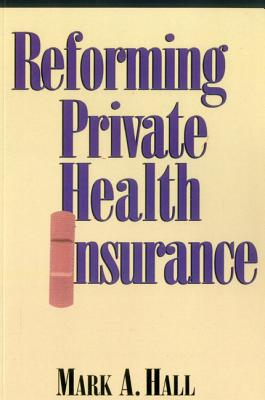 Reforming Private Health Insurance - Hall, Mark A, J.D.