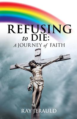 Refusing to Die: A Journey of Faith - Jerauld, Ray