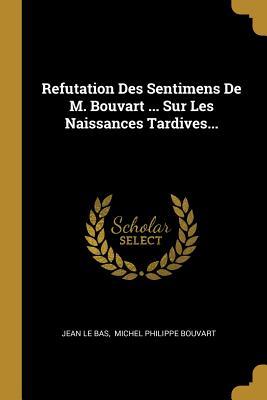Refutation Des Sentimens de M. Bouvart ... Sur Les Naissances Tardives... - Bas, Jean Le, and Michel Philippe Bouvart (Creator)