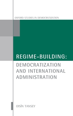 Regime-Building: Democratization and International Administration - Tansey, Oisin