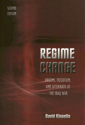 Regime Change: Origins, Execution, and Aftermath of the Iraq War - Kinsella, David