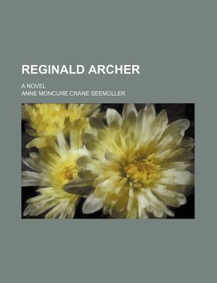 Reginald Archer; A Novel - Seemller, Anne Moncure Crane, and Seemuller, Anne Moncure Crane