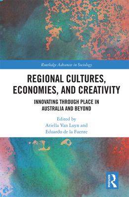 Regional Cultures, Economies, and Creativity: Innovating Through Place in Australia and Beyond - Luyn, Ariella Van (Editor), and Fuente, Eduardo de la (Editor)