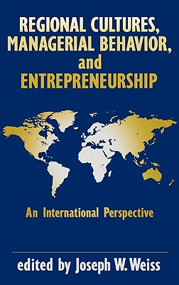 Regional Cultures, Managerial Behavior, and Entrepreneurship: An International Perspective - Weiss, Joseph W