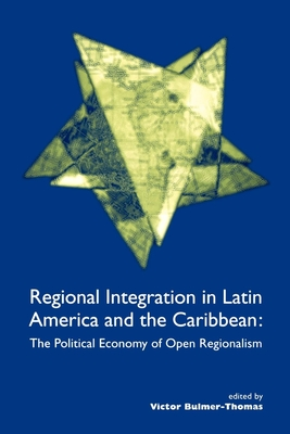Regional Integration in Latin America and the Caribbean: The Political Economy of Open Regionalism - Bulmer-Thomas, Victor (Editor)