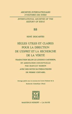 Regles Utiles Et Claires Pour La Direction de L'Esprit En La Recherche de La Verite: Traduction Selon Le Lexique Cartesien, Et Annotation Conceptuelle Par Jean-Luc Marionavec Des Notes Mathematiques de Pierre Costabel - Descartes, Rene